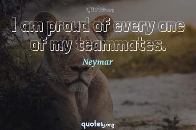 Photo Quote of I am proud of every one of my teammates.