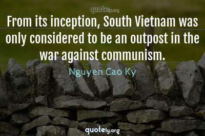 Photo Quote of From its inception, South Vietnam was only considered to be an outpost in the war against communism.