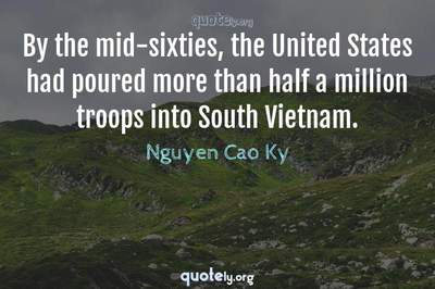 Photo Quote of By the mid-sixties, the United States had poured more than half a million troops into South Vietnam.