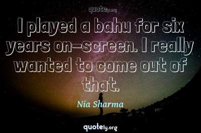 Photo Quote of I played a bahu for six years on-screen. I really wanted to come out of that.