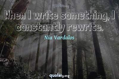Photo Quote of When I write something, I constantly rewrite.