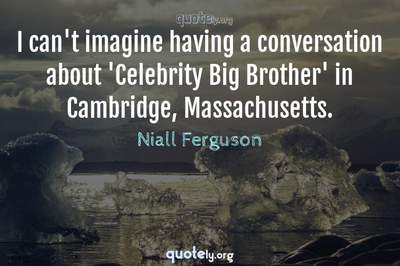 Photo Quote of I can't imagine having a conversation about 'Celebrity Big Brother' in Cambridge, Massachusetts.