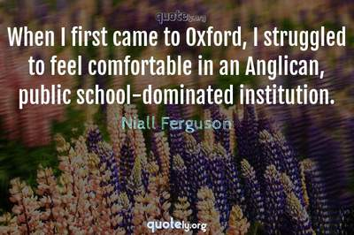 Photo Quote of When I first came to Oxford, I struggled to feel comfortable in an Anglican, public school-dominated institution.