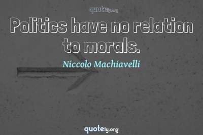 Photo Quote of Politics have no relation to morals.