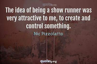Photo Quote of The idea of being a show runner was very attractive to me, to create and control something.