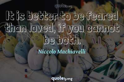 Photo Quote of It is better to be feared than loved, if you cannot be both.