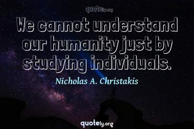 Photo Quote of We cannot understand our humanity just by studying individuals.