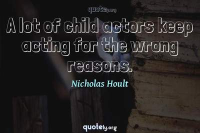 Photo Quote of A lot of child actors keep acting for the wrong reasons.