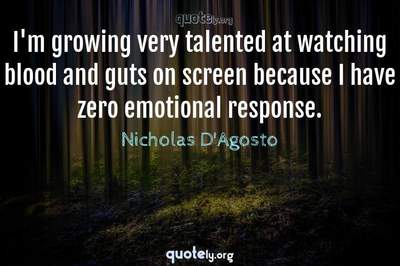 Photo Quote of I'm growing very talented at watching blood and guts on screen because I have zero emotional response.