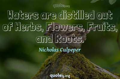 Photo Quote of Waters are distilled out of Herbs, Flowers, Fruits, and Roots.