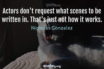 Photo Quote of Actors don't request what scenes to be written in. That's just not how it works.