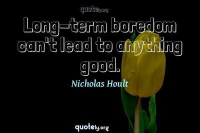 Photo Quote of Long-term boredom can't lead to anything good.