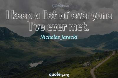Photo Quote of I keep a list of everyone I've ever met.