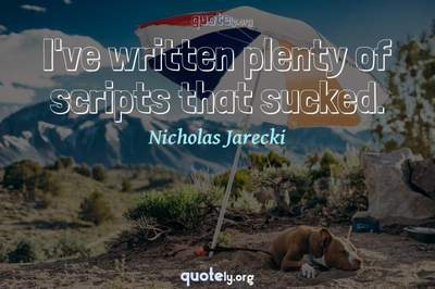 Photo Quote of I've written plenty of scripts that sucked.