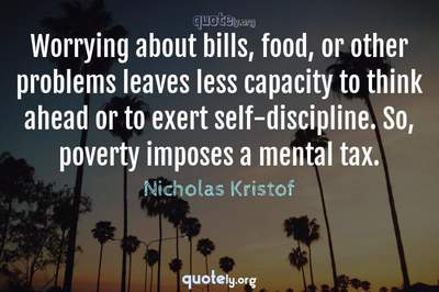 Photo Quote of Worrying about bills, food, or other problems leaves less capacity to think ahead or to exert self-discipline. So, poverty imposes a mental tax.