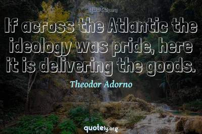 Photo Quote of If across the Atlantic the ideology was pride, here it is delivering the goods.