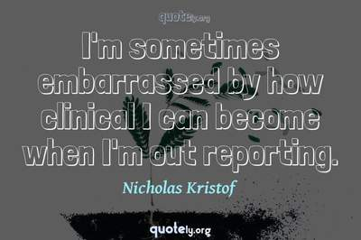 Photo Quote of I'm sometimes embarrassed by how clinical I can become when I'm out reporting.