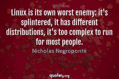 Photo Quote of Linux is its own worst enemy: it's splintered, it has different distributions, it's too complex to run for most people.