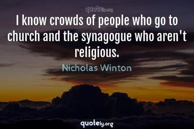 Photo Quote of I know crowds of people who go to church and the synagogue who aren't religious.