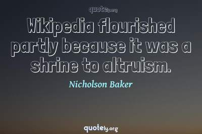 Photo Quote of Wikipedia flourished partly because it was a shrine to altruism.