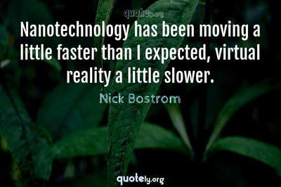Photo Quote of Nanotechnology has been moving a little faster than I expected, virtual reality a little slower.