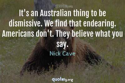 Photo Quote of It's an Australian thing to be dismissive. We find that endearing. Americans don't. They believe what you say.