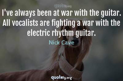 Photo Quote of I've always been at war with the guitar. All vocalists are fighting a war with the electric rhythm guitar.