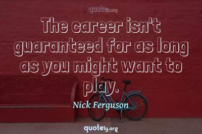 Photo Quote of The career isn't guaranteed for as long as you might want to play.