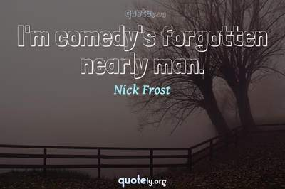 Photo Quote of I'm comedy's forgotten nearly man.