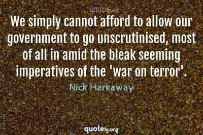 Photo Quote of We simply cannot afford to allow our government to go unscrutinised, most of all in amid the bleak seeming imperatives of the 'war on terror'.