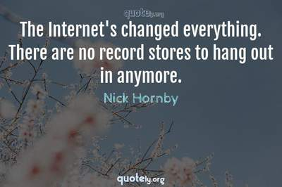 Photo Quote of The Internet's changed everything. There are no record stores to hang out in anymore.