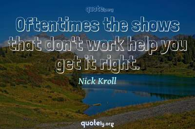 Photo Quote of Oftentimes the shows that don't work help you get it right.