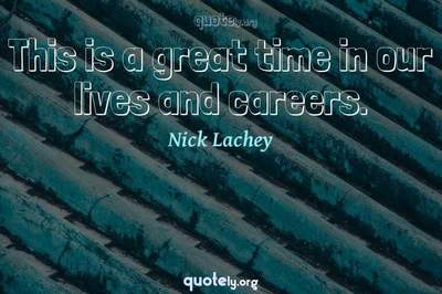 Photo Quote of This is a great time in our lives and careers.