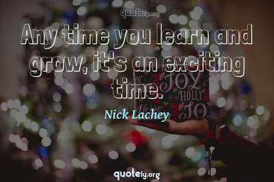 Photo Quote of Any time you learn and grow, it's an exciting time.