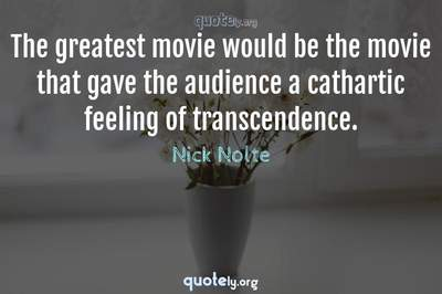 Photo Quote of The greatest movie would be the movie that gave the audience a cathartic feeling of transcendence.