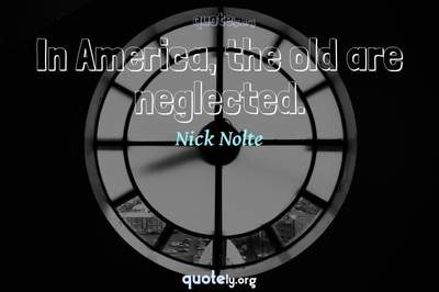 Photo Quote of In America, the old are neglected.