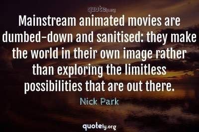 Photo Quote of Mainstream animated movies are dumbed-down and sanitised: they make the world in their own image rather than exploring the limitless possibilities that are out there.