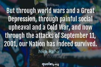 Photo Quote of But through world wars and a Great Depression, through painful social upheaval and a Cold War, and now through the attacks of September 11, 2001, our Nation has indeed survived.