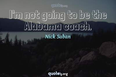 Photo Quote of I'm not going to be the Alabama coach.