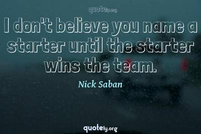 Photo Quote of I don't believe you name a starter until the starter wins the team.
