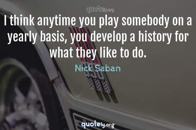 Photo Quote of I think anytime you play somebody on a yearly basis, you develop a history for what they like to do.