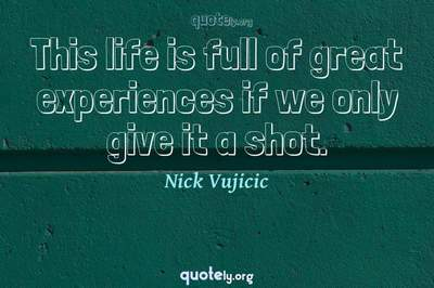 Photo Quote of This life is full of great experiences if we only give it a shot.