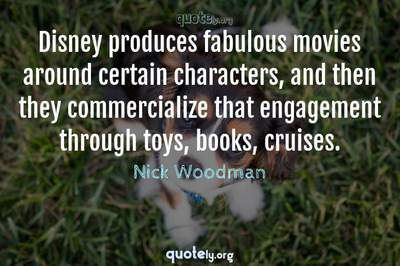 Photo Quote of Disney produces fabulous movies around certain characters, and then they commercialize that engagement through toys, books, cruises.