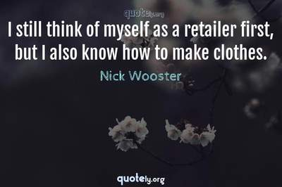 Photo Quote of I still think of myself as a retailer first, but I also know how to make clothes.