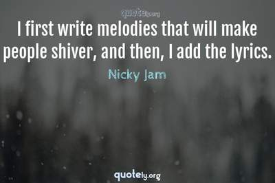 Photo Quote of I first write melodies that will make people shiver, and then, I add the lyrics.