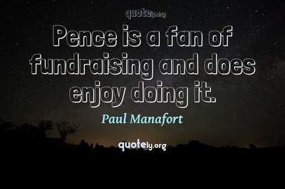 Photo Quote of Pence is a fan of fundraising and does enjoy doing it.