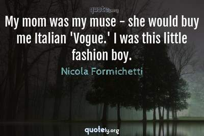 Photo Quote of My mom was my muse - she would buy me Italian 'Vogue.' I was this little fashion boy.