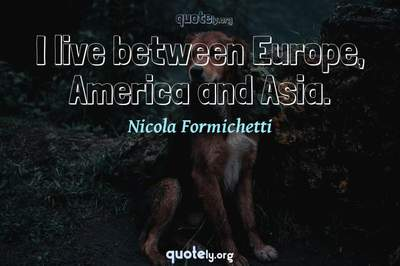 Photo Quote of I live between Europe, America and Asia.