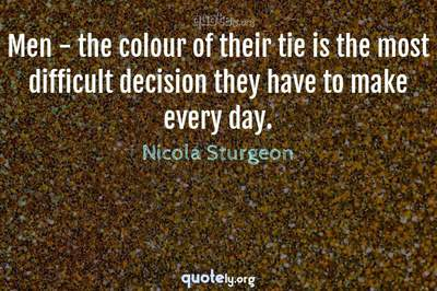 Photo Quote of Men - the colour of their tie is the most difficult decision they have to make every day.