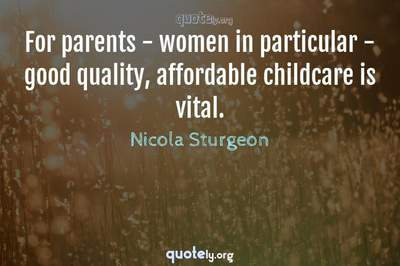 Photo Quote of For parents - women in particular - good quality, affordable childcare is vital.
